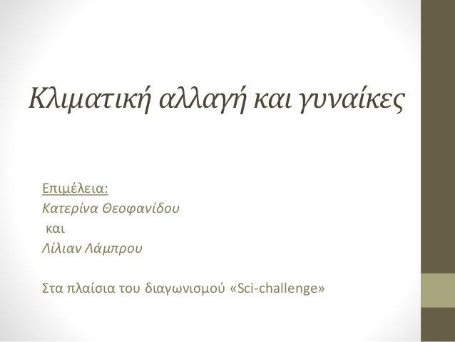 Κλιματική αλλαγή και γυναίκες Επιμέλεια: Κατερίνα Θεοφανίδου και Λίλιαν Λάμπρου Στα πλαίσια του διαγωνισμού «Sci-challenge»