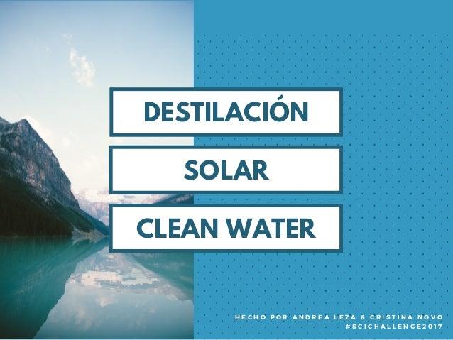 DESTILACIÓN SOLAR DESTILACIÓN CLEAN WATER H E C H O P O R A N D R E A L E Z A & C R I S T I N A N O V O # S C I C H A L L ...