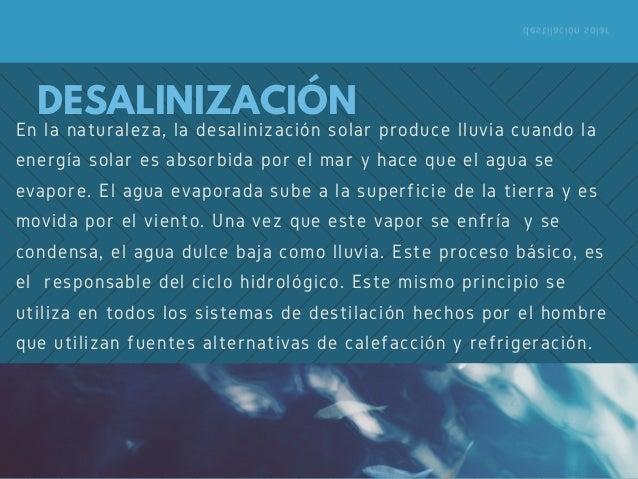 destilación solar En la naturaleza, la desalinización solar produce lluvia cuando la energía solar es absorbida por el mar...