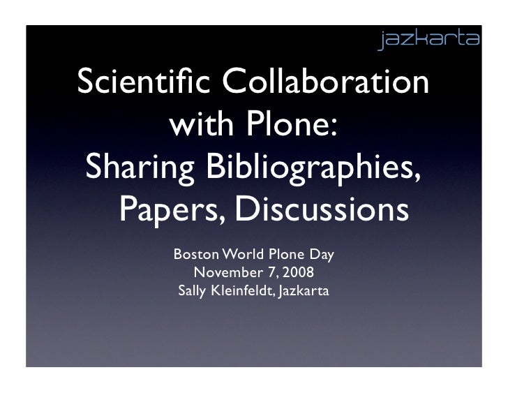 Scientific Collaboration       with Plone: Sharing Bibliographies,    Papers, Discussions       Boston World Plone Day     ...