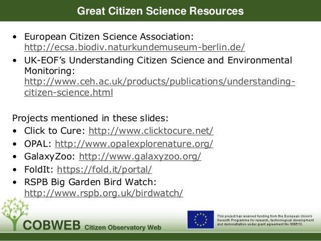 Great Citizen Science Resources • European Citizen Science Association: http://ecsa.biodiv.naturkundemuseum-berlin.de/ • U...