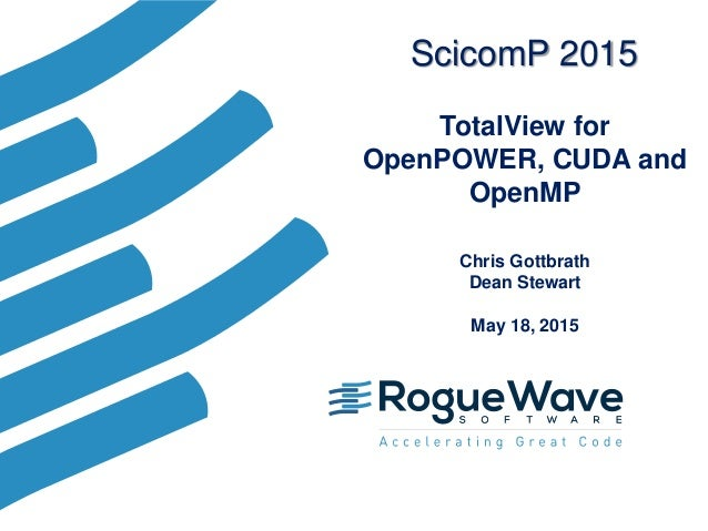 TotalView for OpenPOWER, CUDA and OpenMP Chris Gottbrath Dean Stewart May 18, 2015 ScicomP 2015