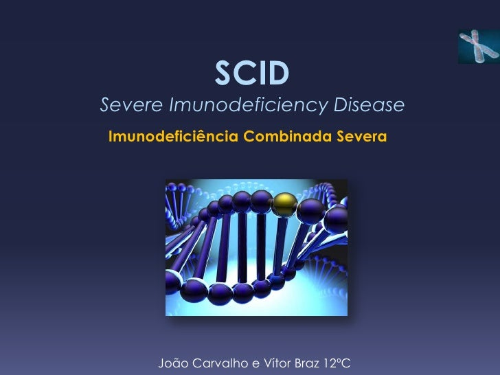 SCIDSevere Imunodeficiency DiseaseImunodeficiência Combinada Severa     João Carvalho e Vítor Braz 12ºC