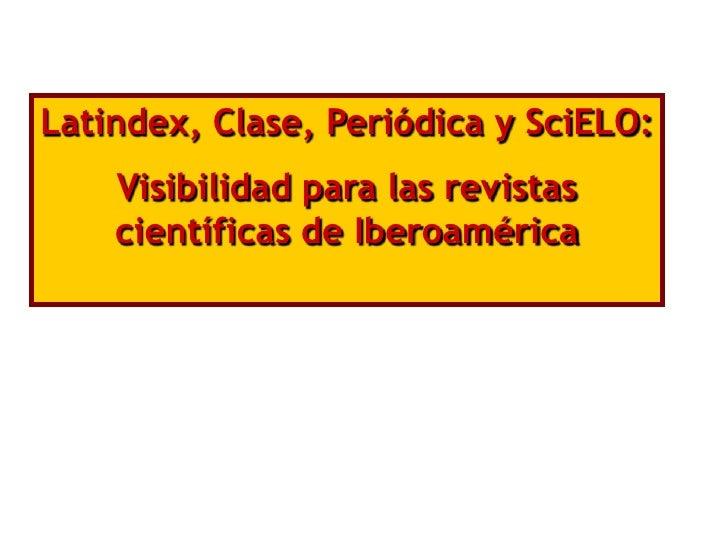 Latindex, Clase, Periódica y SciELO:    Visibilidad para las revistas    científicas de Iberoamérica