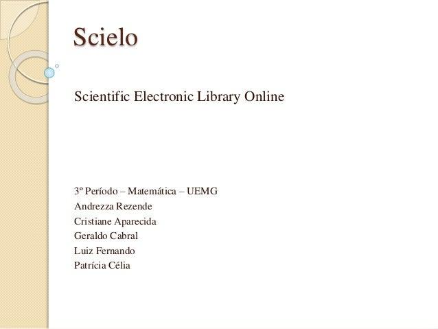 Scielo  Scientific Electronic Library Online  3º Período – Matemática – UEMG  Andrezza Rezende  Cristiane Aparecida  Geral...