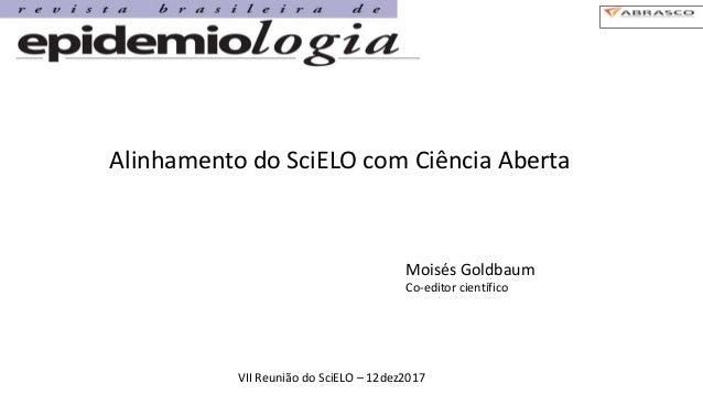 Alinhamento do SciELO com Ciência Aberta Moisés Goldbaum Co-editor científico VII Reunião do SciELO – 12dez2017