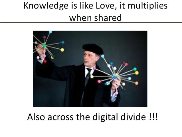 Knowledge is like Love, it multiplies when shared  Also across the digital divide !!!