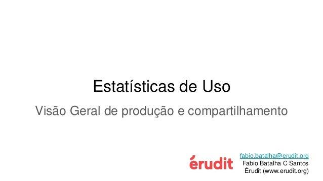 Estatísticas de Uso Visão Geral de produção e compartilhamento fabio.batalha@erudit.org Fabio Batalha C Santos Érudit (www...
