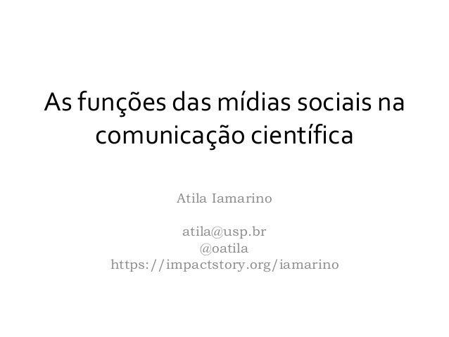 As funções das mídias sociais na comunicação científica Atila Iamarino atila@usp.br @oatila https://impactstory.org/iamari...