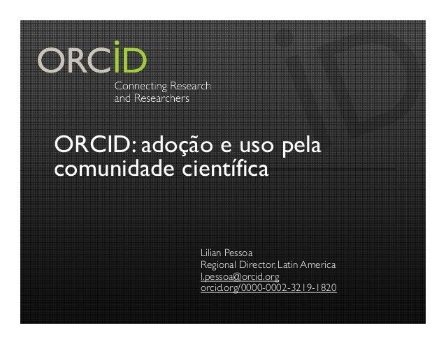 ORCID: adoção e uso pela comunidade científica Lilian Pessoa Regional Director, Latin America l.pessoa@orcid.org orcid.org...