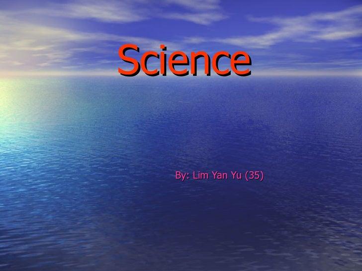 Science By: Lim Yan Yu (35)