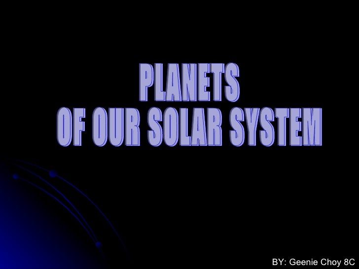 PLANETS  OF OUR SOLAR SYSTEM BY: Geenie Choy 8C