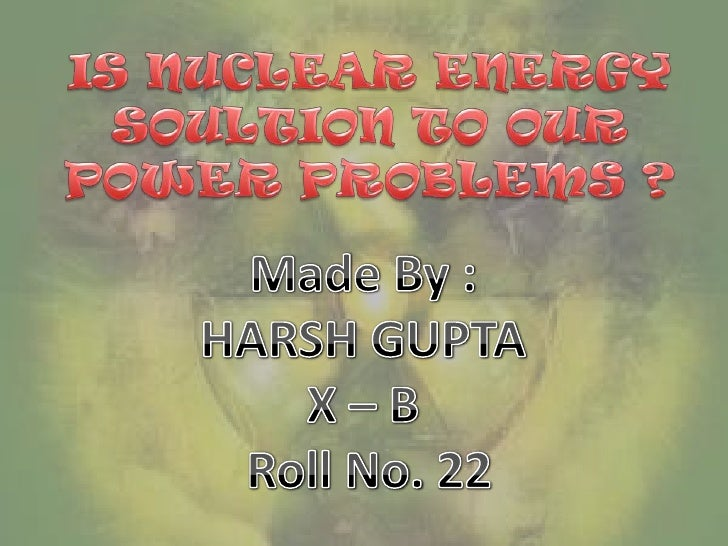 IS NUCLEAR ENERGY SOULTION TO OUR POWER PROBLEMS ?<br />Made By : <br />HARSH GUPTA <br />X – B <br />Roll No. 22<br />