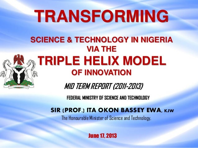 TRANSFORMINGSCIENCE & TECHNOLOGY IN NIGERIAVIA THETRIPLE HELIX MODELOF INNOVATIONJune 17, 2013SIR (PROF.) ITA OKON BASSEY ...
