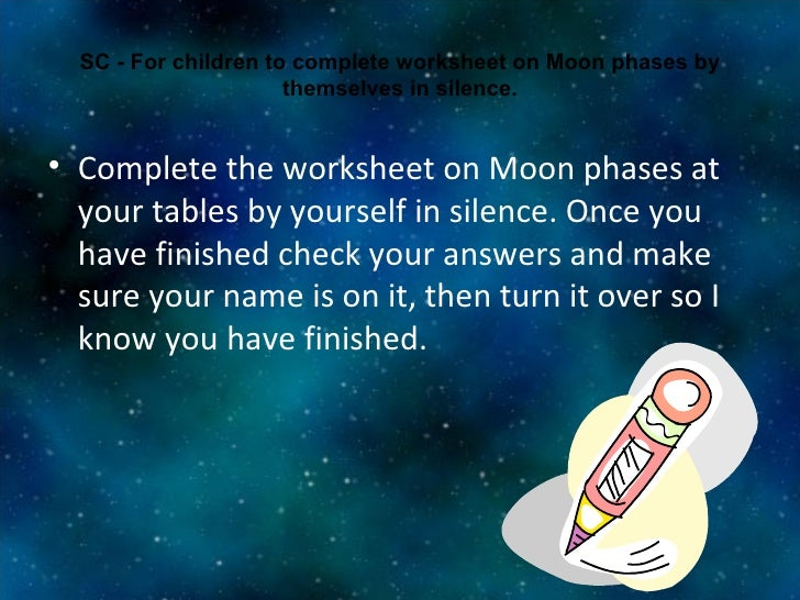 SC - For children to complete worksheet on Moon phases by themselves in silence. <ul><li>Complete the worksheet on Moon ph...