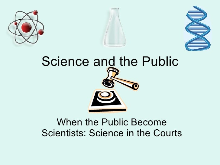 Science and the Public   When the Public BecomeScientists: Science in the Courts
