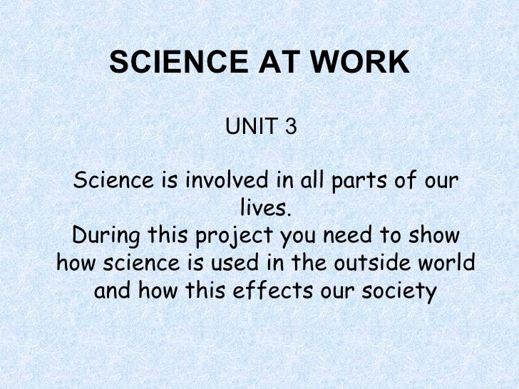 SCIENCE AT WORK UNIT 3 Science is involved in all parts of our lives. During this project you need to show how science is ...