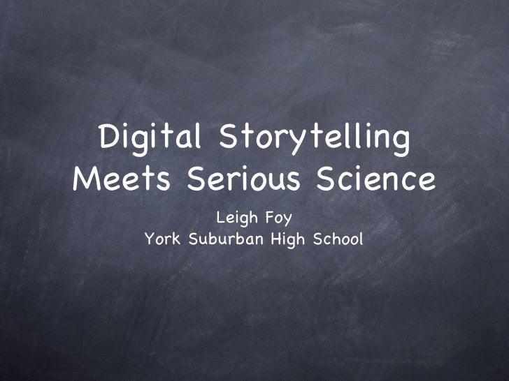 Digital Storytelling Meets Serious Science <ul><li>Leigh Foy </li></ul><ul><li>York Suburban High School </li></ul>