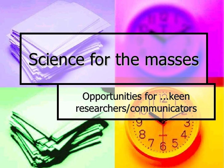 Science for the masses Opportunities for ...keen researchers/communicators