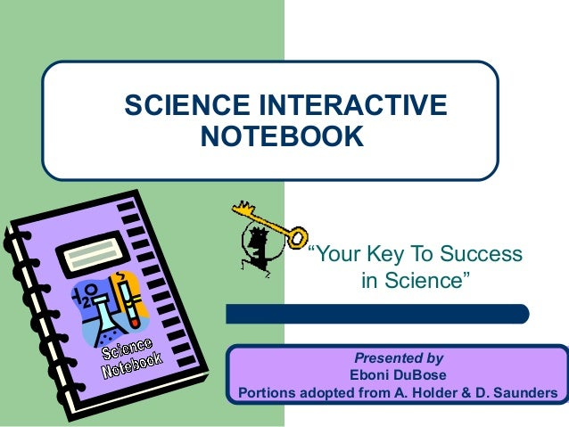 """Your Key To Success in Science"" SCIENCE INTERACTIVE NOTEBOOK Presented by Eboni DuBose Portions adopted from A. Holder & ..."