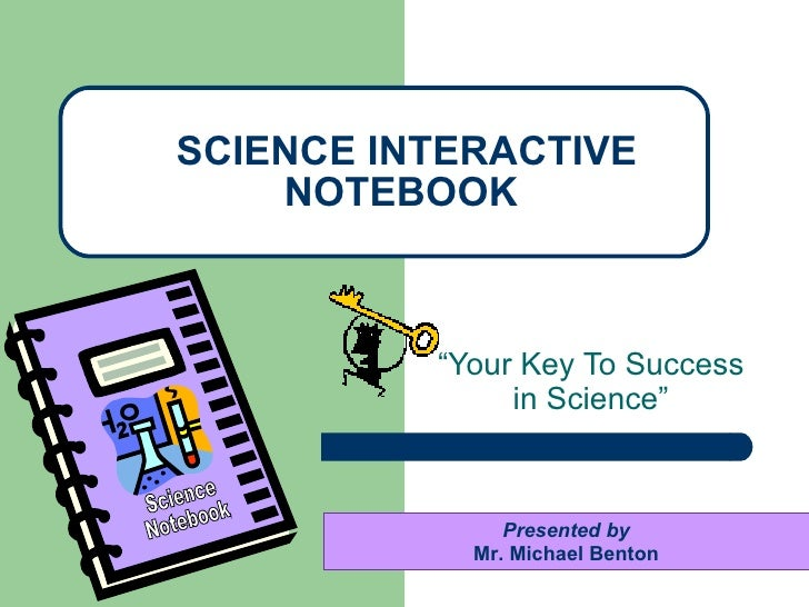 """"""" Your Key To Success in Science"""" SCIENCE INTERACTIVE NOTEBOOK Presented by Mr. Michael Benton Science Notebook"""