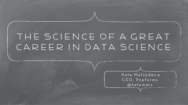 The Science of a great  career in data science  K a t e M a t s u d a i r a  C E O , P o p f o r m s  @katemats