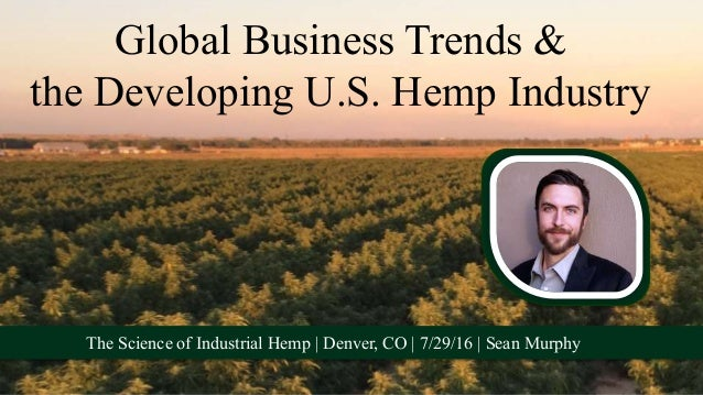 Global Business Trends & the Developing U.S. Hemp Industry The Science of Industrial Hemp | Denver, CO | 7/29/16 | Sean Mu...