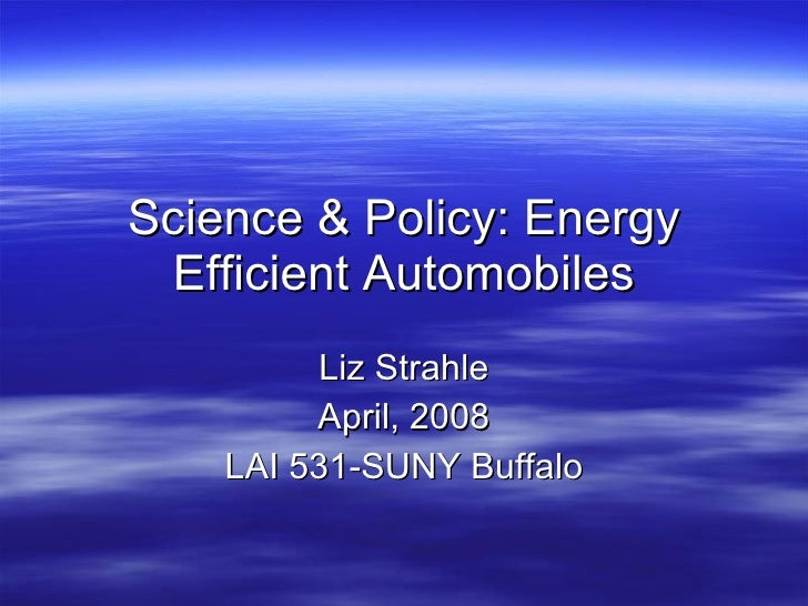 Science & Policy: Energy Efficient Automobiles Liz Strahle April, 2008 LAI 531-SUNY Buffalo