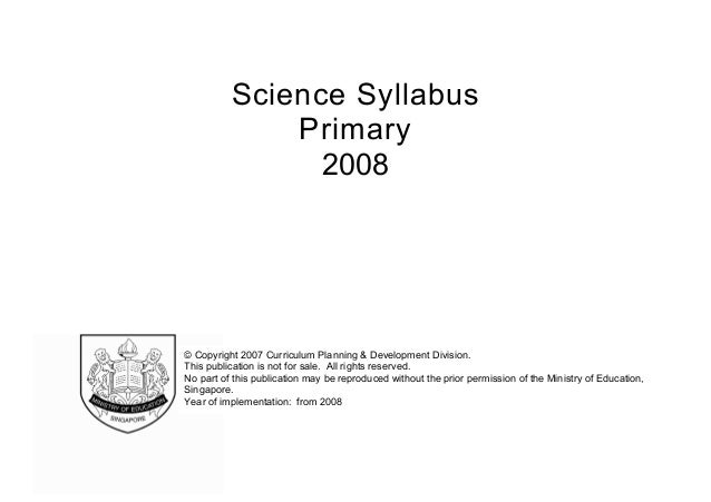 Science Syllabus Primary 2008  © Copyright 2007 Curriculum Planning & Development Division. This publication is not for sa...
