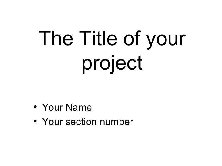 The Title of your project <ul><li>Your Name </li></ul><ul><li>Your section number </li></ul>