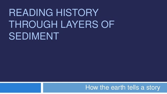 READING HISTORYTHROUGH LAYERS OFSEDIMENTHow the earth tells a story