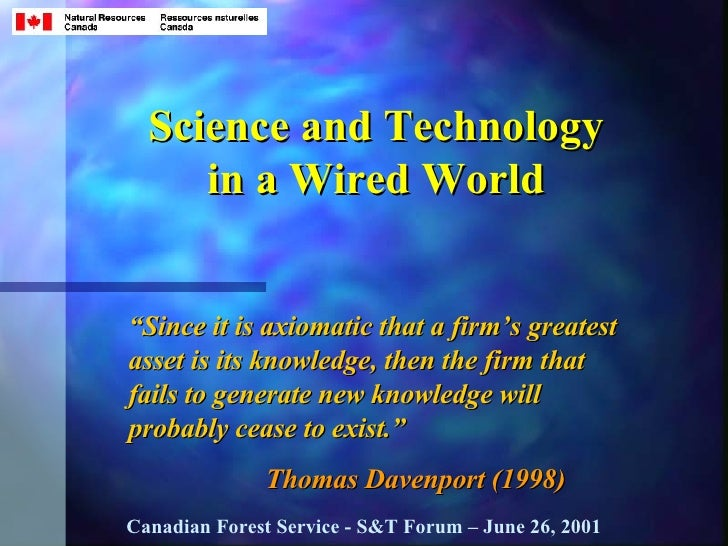"Science and Technology in a Wired World "" Since it is axiomatic that a firm's greatest asset is its knowledge, then the fi..."