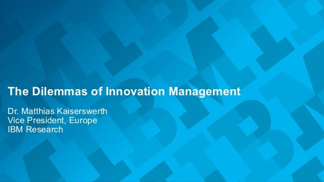 © 2014 IBM Corporation The Dilemmas of Innovation Management Dr. Matthias Kaiserswerth Vice President, Europe IBM Research