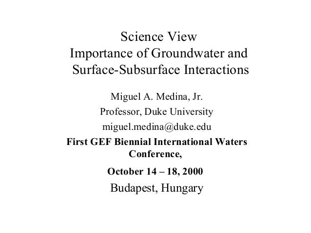 Science View Importance of Groundwater and Surface-Subsurface Interactions Miguel A. Medina, Jr. Professor, Duke Universit...