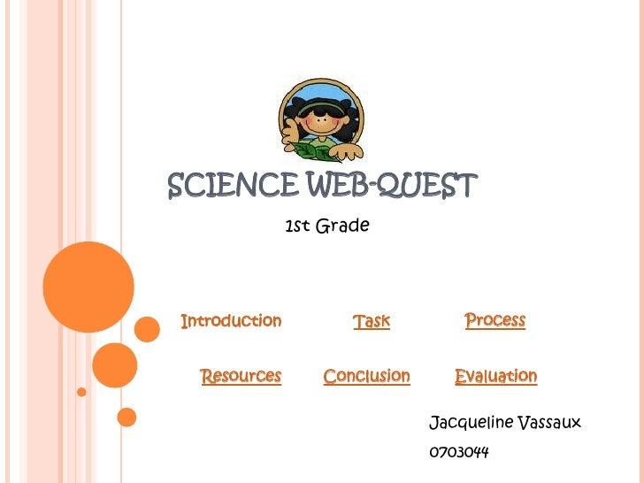 SCIENCE WEB-QUEST 1st Grade Introduction Task Process Resources Conclusion Evaluation Jacqueline Vassaux 0703044