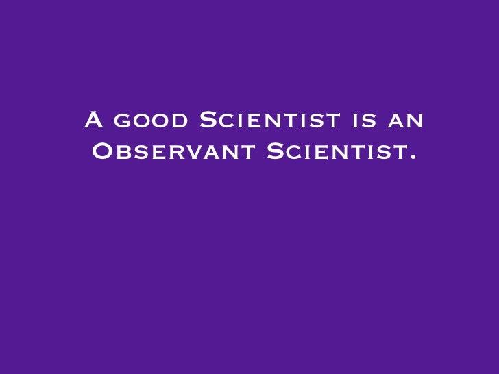 A good Scientist is anObservant Scientist.