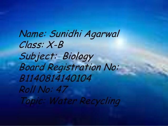 Name: Sunidhi Agarwal Class: X-B Subject: Biology Board Registration No: B1140814140104 Roll No: 47 Topic: Water Recycling