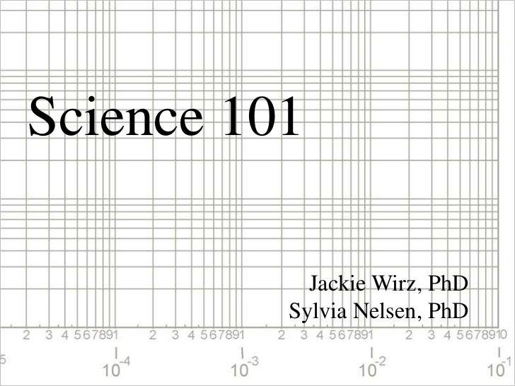 Science 101<br />Jackie Wirz, PhD<br />Sylvia Nelsen, PhD<br />