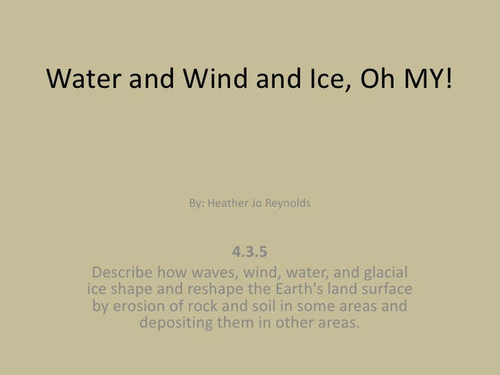 Water and Wind and Ice, Oh MY!<br />By: Heather Jo Reynolds<br />4.3.5 <br />Describe how waves, wind, water, and glacial ...