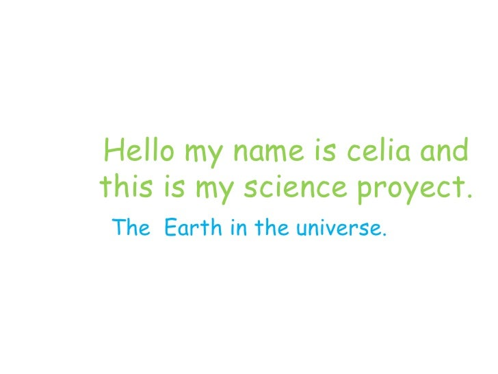 Hello my name is celia andthis is my science proyect.The Earth in the universe.