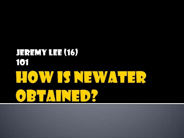 How is NEWater obtained?<br />Jeremy Lee (16)<br />1O1<br />