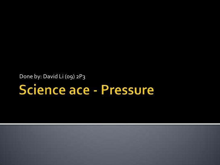 Science ace - Pressure<br />Done by: David Li (09) 2P3<br />