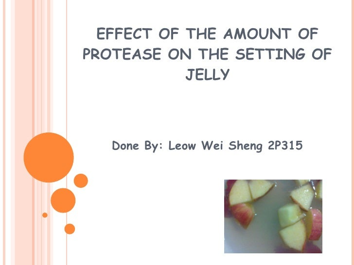 EFFECT OF THE AMOUNT OF PROTEASE ON THE SETTING OF JELLY Done By: Leow Wei Sheng 2P315
