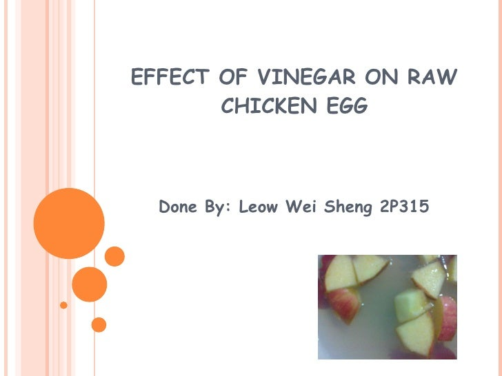 EFFECT OF VINEGAR ON RAW CHICKEN EGG Done By: Leow Wei Sheng 2P315