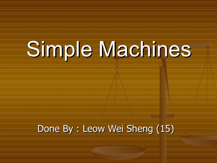 Simple Machines Done By : Leow Wei Sheng (15)