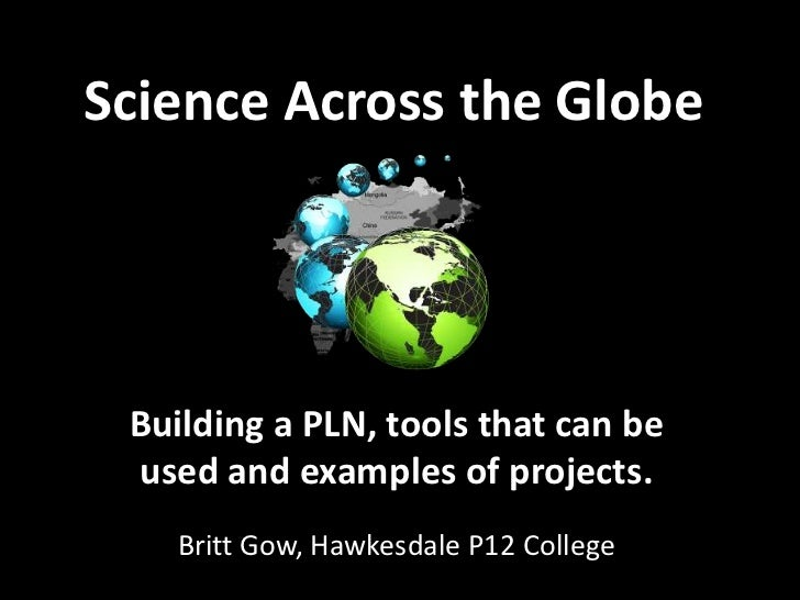 Science Across the Globe Building a PLN, tools that can be used and examples of projects.   Britt Gow, Hawkesdale P12 Coll...