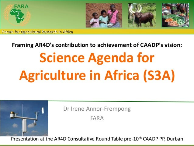 Forum for Agricultural Research in Africa Framing AR4D's contribution to achievement of CAADP's vision: Science Agenda for...