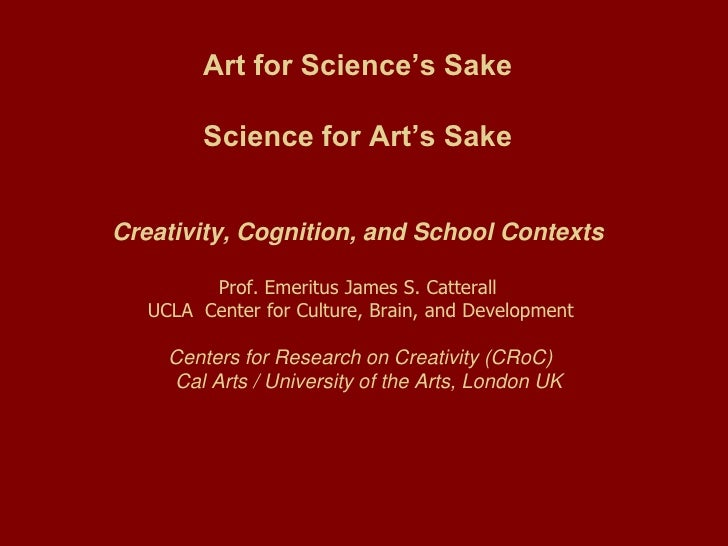Art for Science's Sake         Science for Art's SakeCreativity, Cognition, and School Contexts         Prof. Emeritus Jam...