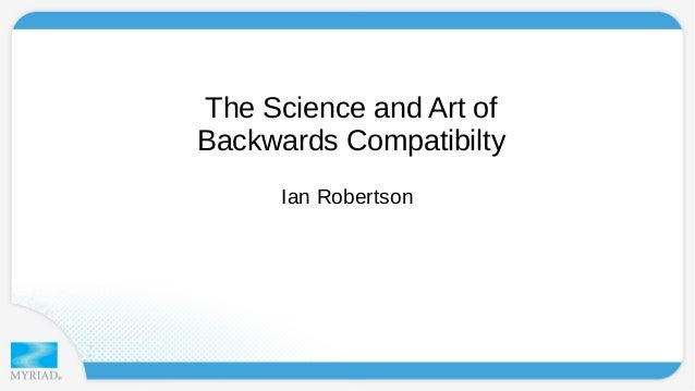 The Science and Art of  Backwards Compatibilty  Ian Robertson