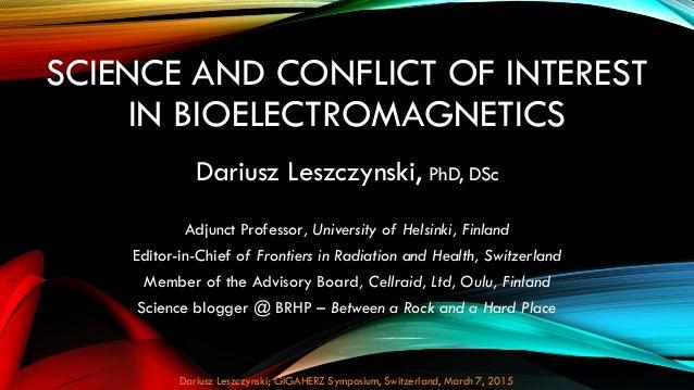 SCIENCE AND CONFLICT OF INTEREST IN BIOELECTROMAGNETICS Dariusz Leszczynski, PhD, DSc Adjunct Professor, University of Hel...